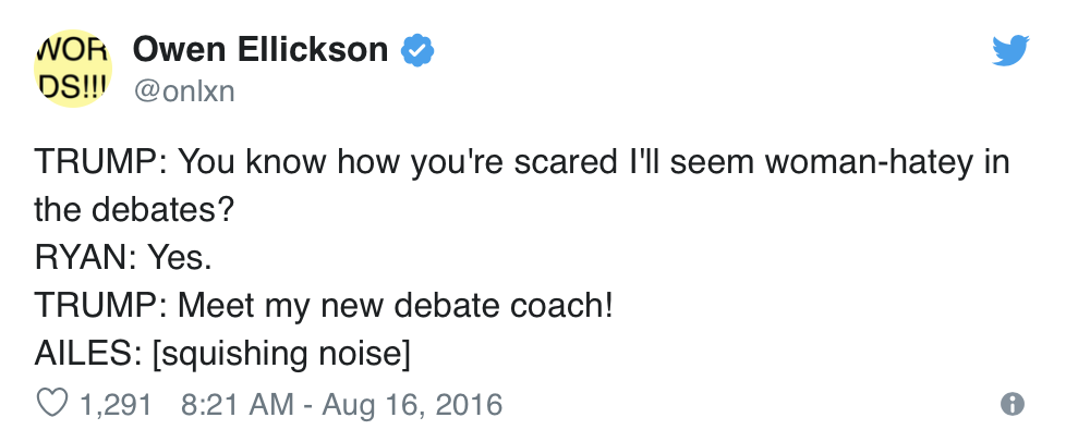 Owen Ellickson, @onlxn, Tweets:  TRUMP: You know how you're scared I'll seem woman-hatey in the debates? RYAN: Yes. TRUMP: Meet my new debate coach! AILES: [squishing noise]