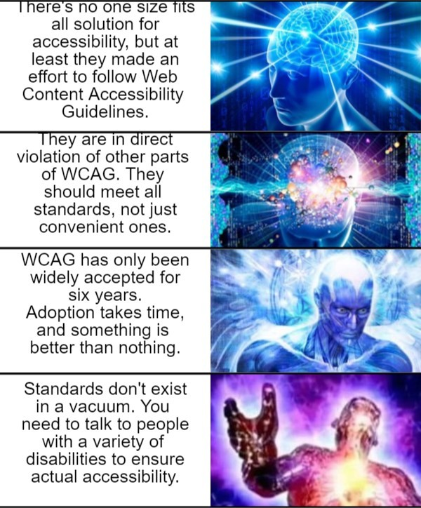 Galaxy brain meme with a continuing series of images.  Caption 5: There's no one size fits all solution for accessibility, but at least they made an effort to follow Web Content Accessibility Guidelines.  Caption 6: They are in direct violation of other parts of WCAG. They should meet all standards, not just convenient ones.  Caption 7: WCAG has only been widely accepted for six years. Adoption takes time, and something is better than nothing.  Caption 8: Standards don't exist in a vacuum. You need to talk to people with a variety of disabilities to ensure actual accessibility.