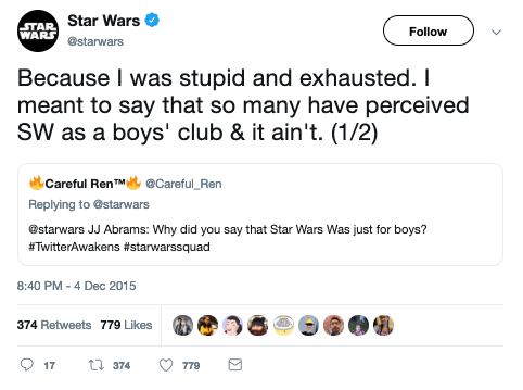 "@Careful_Ren asks @starwars, ""JJ Abrams: Why did you say that Star Wars Was just for boys? #TwitterAwakens #starwarssquad"" and @starwars responds, ""Because I was stupid and exhausted. I meant to say that so many have perceived SW as a boys' club & it ain't. (1/2)"""