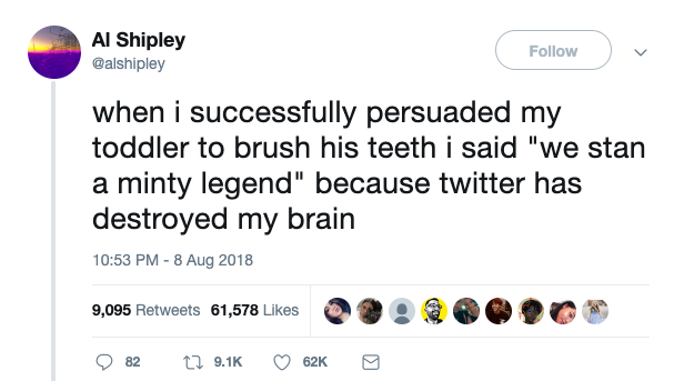"@alshipley tweets: ""when i successfully persuaded my toddler to brush his teeth i said 'we stan a minty legend' because twitter has destroyed my brain"""