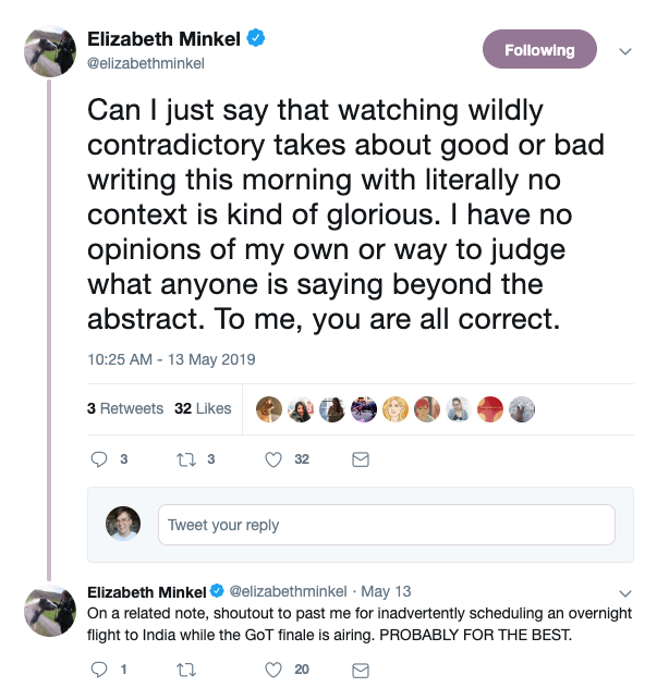 @elizabethminkel says: Can I just say that watching wildly contradictory takes about good or bad writing this morning with literally no context is kind of glorious. I have no opinions of my own or way to judge what anyone is sayaing beyond the abstract. To me, you are all correct.  Followup tweet: On a related note, shoutout to past me for inadvertently scheduling an overnight flight to India while the GoT finale is airing. PROBABLY FOR THE BEST.