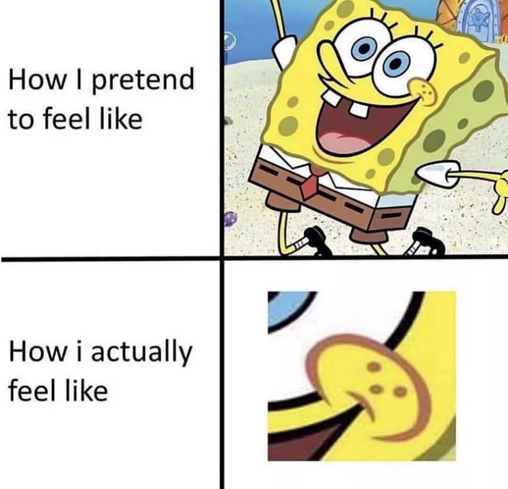 How I pretend to feel like (an image of happy Spongebob). How I actually feel like (an zoomed in image of Spongebob's mouth, which happens to form a frowny face).