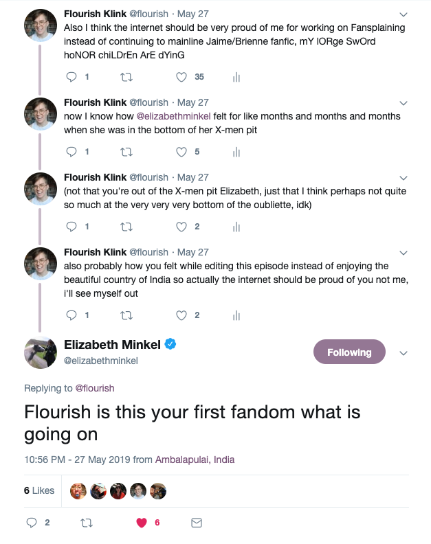 @flourish: Also I think the internet should be very proud of me for working on Fansplaining instead of continuing to mainline Jaime/Brienne fanfic, mY lORge SwOrd hoNOR chiLDrEn ArE dYinG  @flourish: now I know how @elizabethminkel felt for like months and months and months when she was in the bottom of her X-men pit  @flourish: (not that you're out of the X-men pit Elizabeth, just that I think perhaps not quite so much at the very very very bottom of the oubliette, idk)  @flourish: also probably how you felt while editing this episode instead of enjoying the beautiful country of India so actually the internet should be proud of you not me, i'll see myself out  @elizabethminkel: Flourish is this your first fandom what is going on