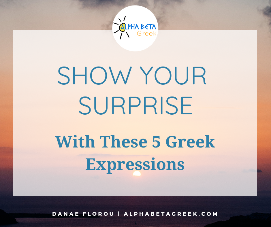 Show Your Surprise In Greek With These 5 Expressions | Danae Florou Alpha Beta Greek