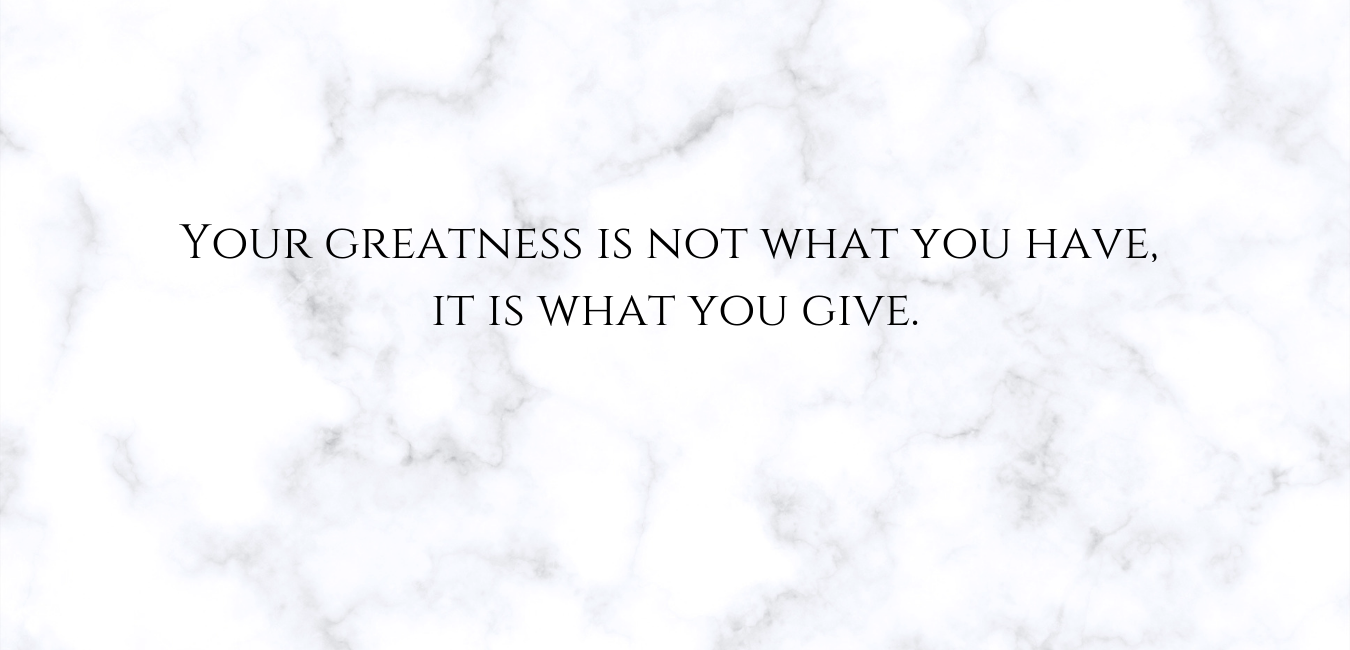 Your greatness is not what you have, it is what you give..png