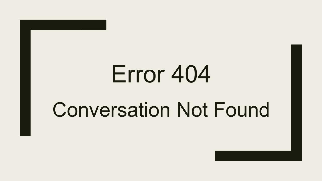 Error 404 - Conversation Not Found