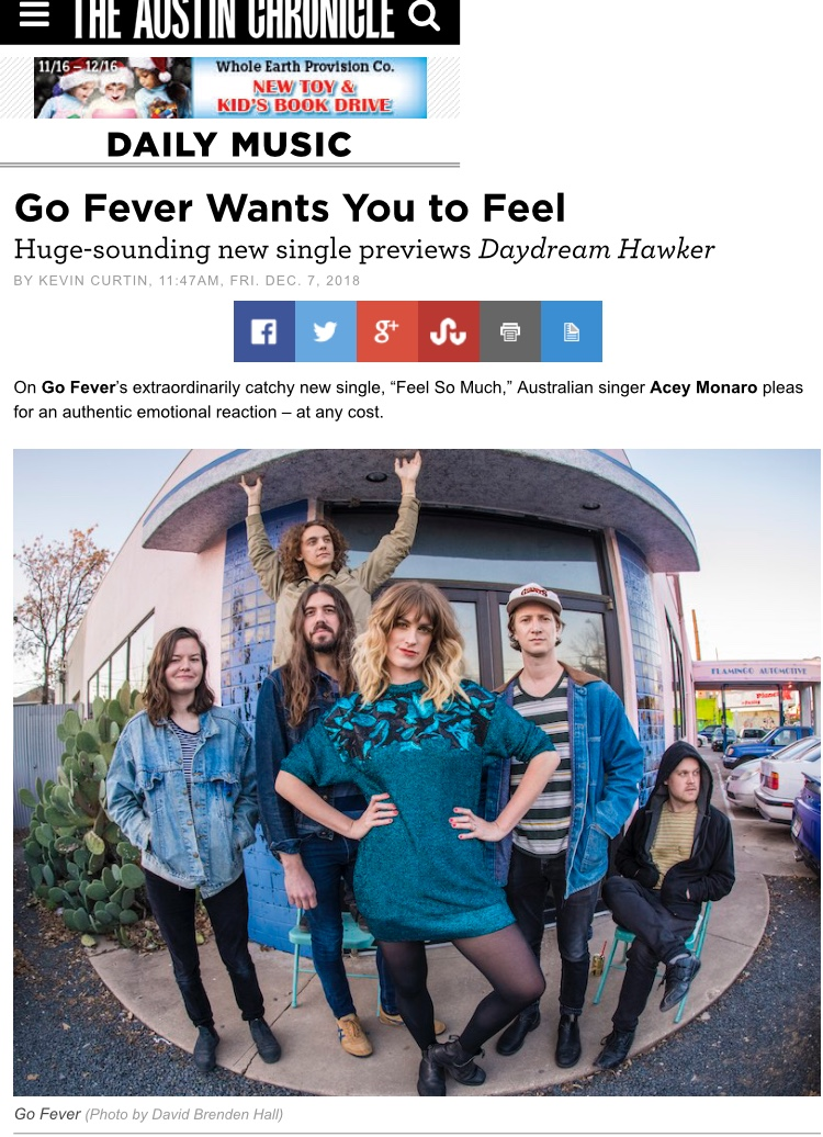 "Austin Chronicle - ""The emotionally raw single, glimpsing Go Fever's forthcoming Daydream Hawker, evidences major evolution for the Austin fivepiece… the new EP spins a more cohesive indie rock sound. ""Feel So Much,"" with its palm-muted guitar and bold lyrical honesty, bears semblance to both the Cars and Courtney Barnett."""