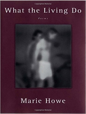 "What the Living Do (1999)   Informed by the death of a beloved brother, here are the stories of childhood, its thicket of sex and sorrow and joy, boys and girls growing into men and women, stories of a brother who in his dying could teach how to be most alive.  What the Living Do  reflects ""a new form of confessional poetry, one shared to some degree by other women poets such as Sharon Olds and Jane Kenyon. Unlike the earlier confessional poetry of Plath, Lowell, Sexton et al., Howe's writing is not so much a moan or a shriek as a song. It is a genuinely feminine form . . . a poetry of intimacy, witness, honesty, and relation"" ( Boston Globe )."