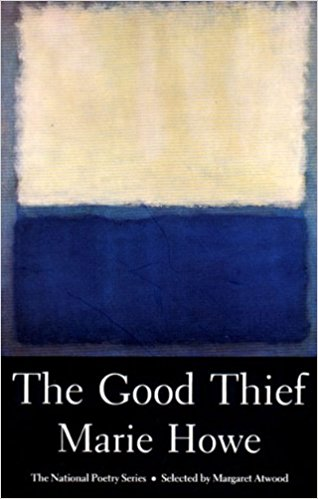 The Good Thief (1988)  Selected by Margaret Atwood as a winner in the 1987 Open Competition of the National Poetry Series, this unique collection was the first sounding of a deeply authentic voice. Ms. Howe's early writings concern relationship, attachment, and loss, in a highly original search for personal transcendence. Many of the thirty-four poems in The Good Thief appeared in such prestigious journals and periodicals as The Atlantic, The American Poetry Review, Poetry, Ploughshares, The Agni Review, and The Partisan Review.
