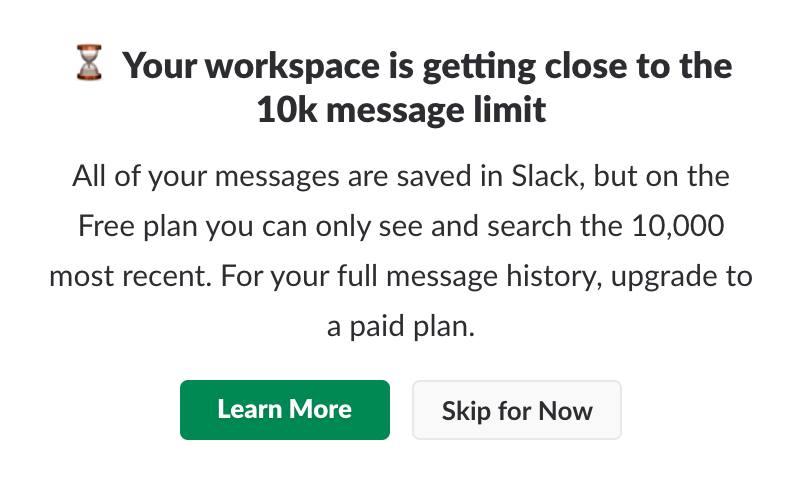 Check this example:  Slack  suggests users to choose a paid plan by offering value in the  right  moment.