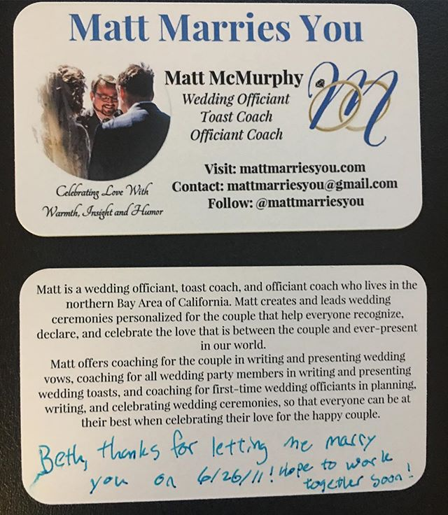 In the last month month, I have written an article and presented about putting yourself out there as a wedding officiant, and one of my points was how to maximize BOTH sides of a business card. Here's my newest design, complete with an example of how to write a note on the card so the recipient will remember  you later on when they come across your card (this example is a silly note to #mywife 😉). I already have the next design in mind, but I'm excited with my first ever rounded corner set! What do your cards look like? ⭐️ Shout our to @overnightprints ⭐️ . . . . . #mattmarriesyou #weddingofficiant #norcal #officiant #bayarea #weddingofficiants #marin #sonoma #ammofficiant #marriage #wedding #sf #weddings #loveislove #marriageequality #getmarried  #weddingprofessional #weddingprofessionals #weddingprofessionalsformarriageequality #speechcoaching #OfficiantCoaching  #oFFiciantFriday