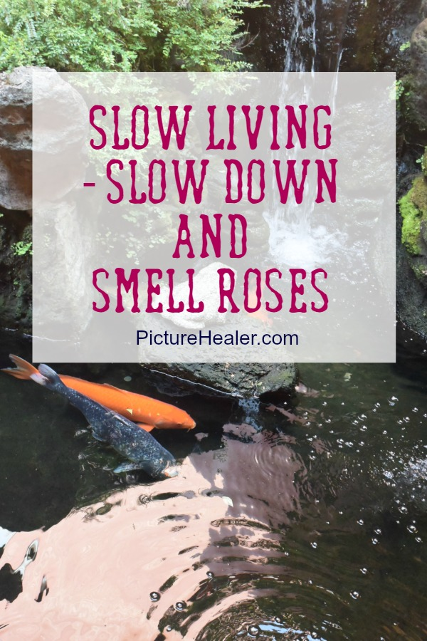 Slow living  - slow down and smell roses