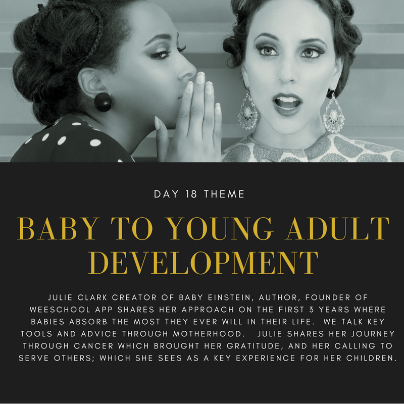 You'll like this interview if want to understand baby to your adult development.  Julie Clark is the Creator of Baby Einstein, WeeSchool, has appeared on Oprah.  Julie shares her journey as a mother and her tips