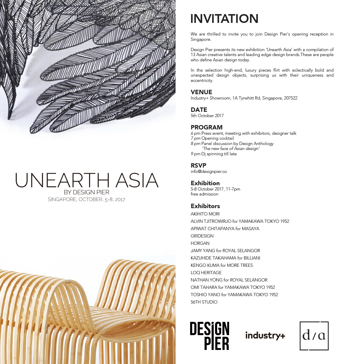 Design Pier & Industry+  Design Pier & Industry+  UNEARTH ASIA  Design Pier presents its new compilation of 13 Asian designers and brands called UNEARTH ASIA.  The exhibition aims to highlight how Asian design plays a defining role in the richness and cultural diversity in contemporary design as it is rediscovering itself and imposes its own unique traits and origins on the design landscape.  In the selection high-end, luxury pieces flirt with eclectically bold and youthful design objects, surprising us with their uniqueness and eccentricity.  Exhibitors: AKIHITO MORI, ALVIN TJITROWIRJO, TOSHIO YANO and OMI TAHARA for YAMAKAWA TOKYO 1952., APIWAT CHITAPANYA for MASAYA, HORGAN, JAMY YANG, NATHAN YONG for ROYAL SELANGOR, KAZUHIDE TAKAHAMA for BILLIANI, KENGO KUMA for MORE TREES, LOQ HERITAGE, 56TH STUDIO, GRIDESIGN  Unearth Asia is the anchor event of Industry+'s new initiative: '1km', a design itinerary composed of 20 design studios, architect studios, design brand's showrooms.  UNEARTH ASIADesign Pier presents its new compilation of 12 Asian designers and brands called UNEARTH