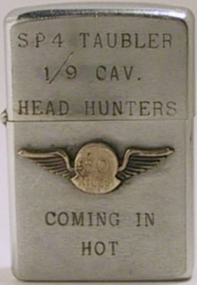 "1971 Zippo with lid reading ""SP4  Taubler 1/9 Cav. - Head Hunters "".   The case reads ""Coming in Hot"" and  has an attached badge ""50 kills"".   The 1st Squadron, 9th Cavalry served in combat operations in Vietnam from  1965 to 1971 and participated in such pivotal battles as the Ia Drang  Valley, Khe Sahn, Binh Dinh, and QuangTri.  During that period, the 1/9 Cav. earned the reputation as one of the finest  combat units in Vietnam responsible for half of all enemy soldiers killed  by the 1st Cav. during the war. It was  for this reason that the battalion  earned its current nickname  ""The Headhunters"