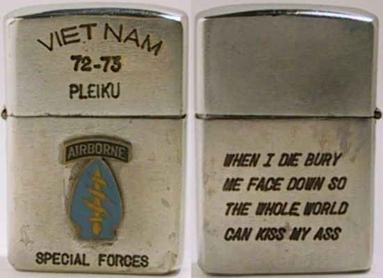"1972 Zippo with the engravings ""Vietnam 72-73 Pleiku - Airborne Special Forces"" and attached Army Special Forces emblem.  The reverse reads ""When I Die Bury Me Face Down So The Whole World Can Kiss My Ass"". While a genuine Zippo, the attachment and engravings are likely to have been done after the war."