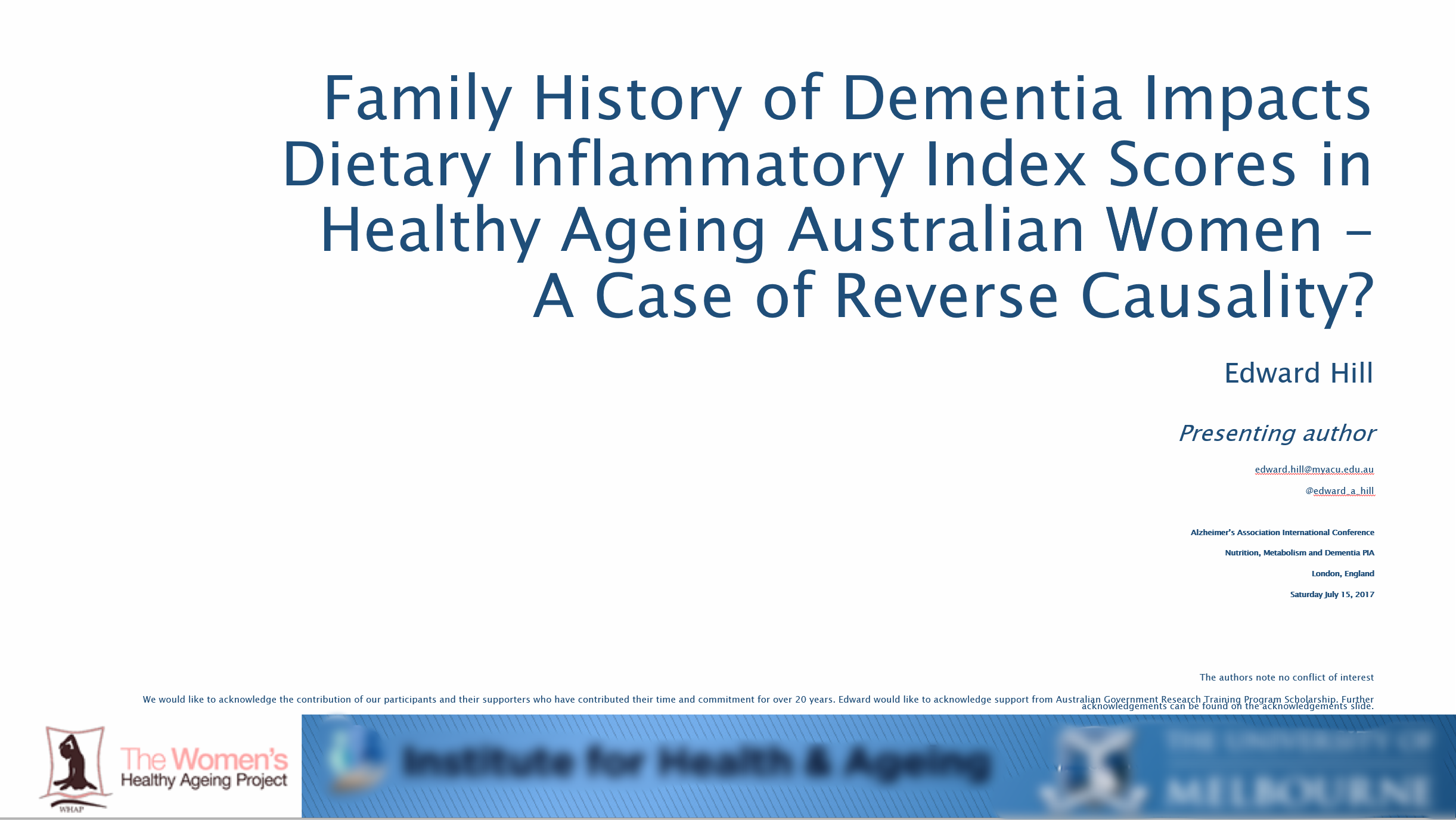 Family history of dementia impacts dietary inflammatory index scores in healthy ageing Australian women – a case of reverse causality? - In this paper, we investigated the impact of familial history of Alzheimer's disease/dementia on dietary inflammatory index scores. To our knowledge, no study has investigated the impact of familial dementia on nutritional patterns. This study found clear evidence for the alteration of nutritional profiles based on familial history after adjusting for confounders. In nutritional research, there is a predilection for dietary choices impacting cognitive decline. These results suggest that an individual's familial propensity for cognitive decline may be enacting an impact on their dietary choices, irrespective of their APOE-ε4 status.Citation: Hill, E., et al. (2017).Family history of dementia impacts dietary inflammatory index scores in healthy ageing Australian women – a case of reverse causality?Paper presented at Alzheimer's Association International Conference, London, England, 16-20 July.