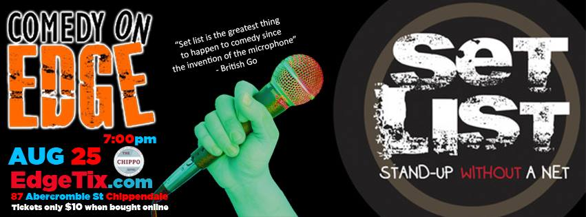 """Comedy on Edge presents OFFICIAL WORLD WIDE HIT SET LIST! - Stand up without a net  From the masterminds of Troy Conrad and Paul Provenza - SET LIST: Stand-up Without A Net.  Top comics are given a series of strange, challenging, and outrageous topics in the moment, with zero seconds to prepare, and create spontaneous, in the moment, original stand-up before a live audience.  """"Use your imagination, not your material.""""  As the comedian takes the stage, a new 'set list' is projected onscreen, so the comics and the audience see the set list at the same time. Complete comedy in the moment.  """"Set List is the best thing to happen to stand-up comedy since the invention of the microphone."""" - GQ Britain """"Set List takes improvised stand-up to a whole new level."""" - Time Out London """"For anyone genuinely interested in comedy and comedians, this is a must see- show."""" - The Scotsman - 5 stars  Set List refines the idea of 'improvised stand-up' into a hilarious showcase of some of stand-up comedy's best minds working."""" - Punchline Magazine  Featuring  Lizzy Hoo   Sean Ticehurst  more Tba  Also on the night Stand up comedy from the hottest acts in Aus  Tristan Haze   Roger Ly   Andrew Paskin   Sath Nadesan   Get your tickets for only $10 online or $15 at the door"""