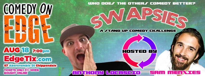 Comedy on Edge presents  SWAPSIES   Anthony Locascio  and  Sam Menzies  host a comedy event where 6 comedians will do their acts on stage and then later in the show they swap sets with each other!  The challenge is to see who can do it the other persons set better after seeing & hearing it for the first time. One of the funniest shows to come out of the festival circuit and based on the hit JOKE THEIVES this is a show not to miss!  Featuring acts  Jarred Keane   Ashleigh K-ay   Bob Deacon  More tba  Only $10 when bought online or $15 at the door  Tickets can be purchased at the door or the link provided Card might be subjected to change
