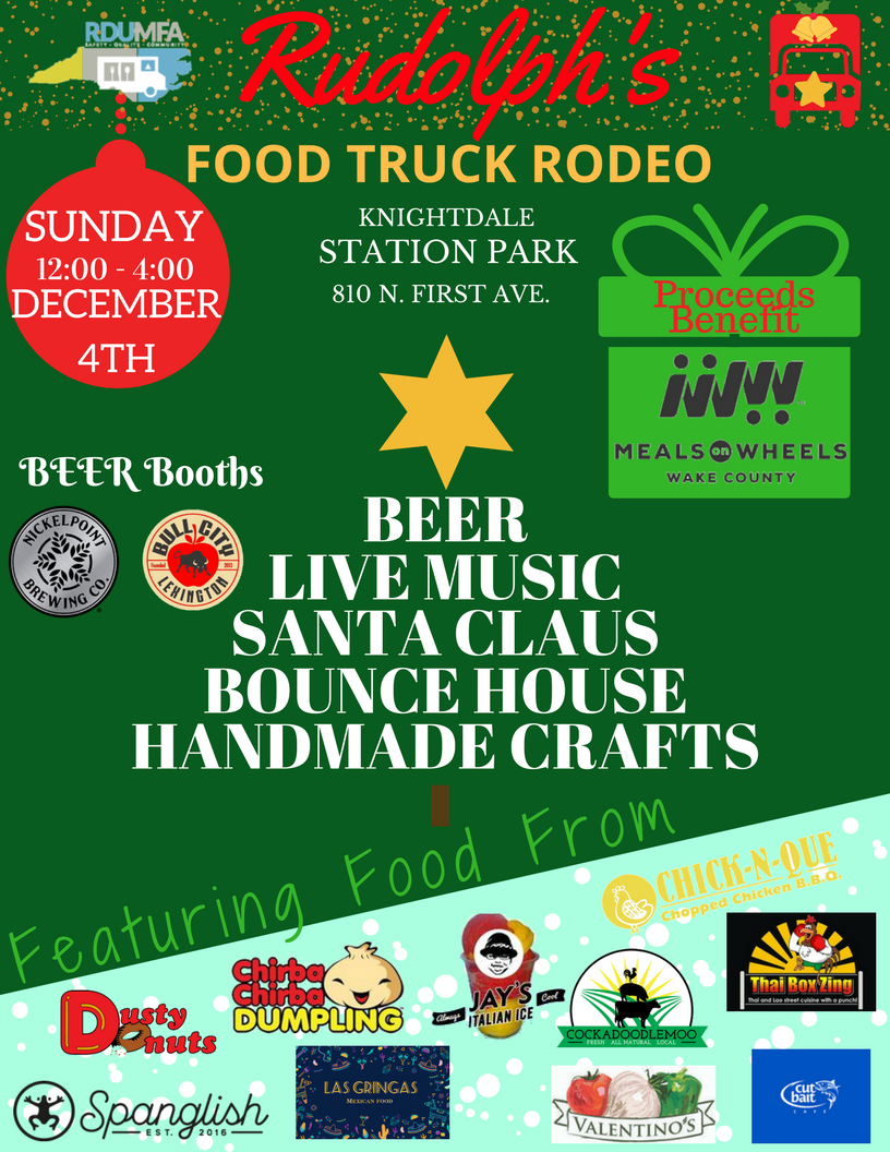 Our Second Annual  Rudolph's Holiday Rodeo  takes place on Sunday, December 4th.  We love this event, because the purpose of this event is to donate proceeds to  Meals on Wheels of Wake County .   Food Trucks:    Chick-N-Que ,  Chirba Chirba ,  CockADoodleMoo ,  Cut Bait Cafe ,  Dusty Donuts ,  Jay's Italian Ice ,  Las Gringas ,  Spanglish ,  Thai Box Zing , and  Valentino's .   Local Craft Beer and Cider:    Bull City Ciderworks  and  Nickelpoint Brewing    Craft Fair:   Beery Butterfly Displays ,   Creative Designs By June Bug,  Designs by Chell,  HumblyMade Brand ,  Hungry Paws Mobile Dog Treats ,  Mike D's Barbecue Sauce , and  Yvonne's Soaps    Holiday Celebration:   Santa will make a visit, a gift wrapping station (donations going directly to Meals On Wheels), and we will have inflatables for the kids.    If you are a craft vendor and interested in the event, please send an email to contact@rdumfa.org with Craft Vendor - Rudolph Holiday Rodeo.  Also, if want to be part of the event as a sponsor, send an email to contact@rdumfa.org with the level you are interested in.