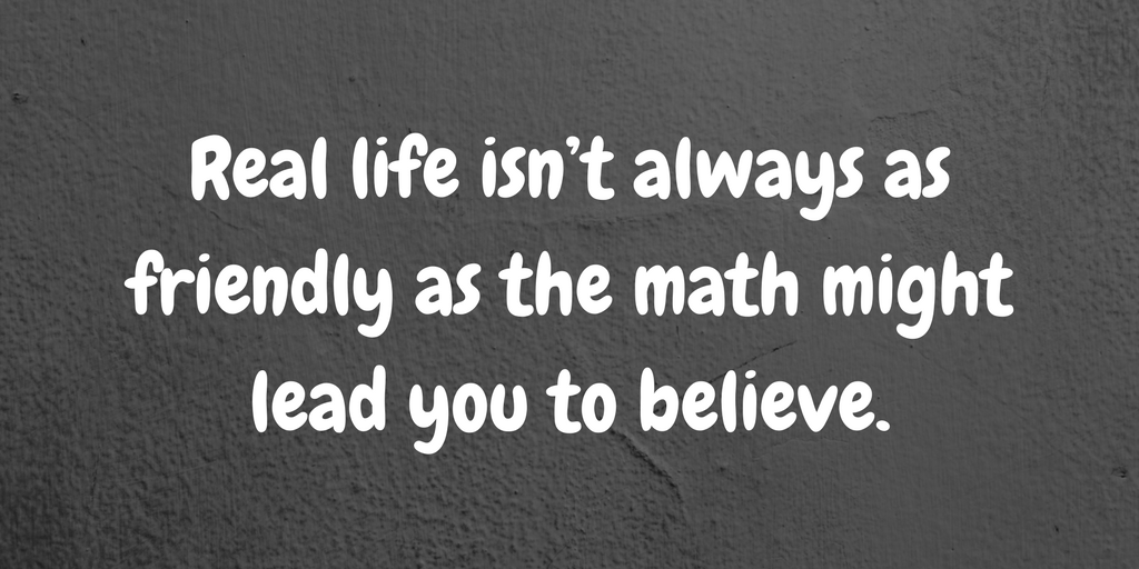 Real life isn't always as friendly as the math might lead you to believe..png
