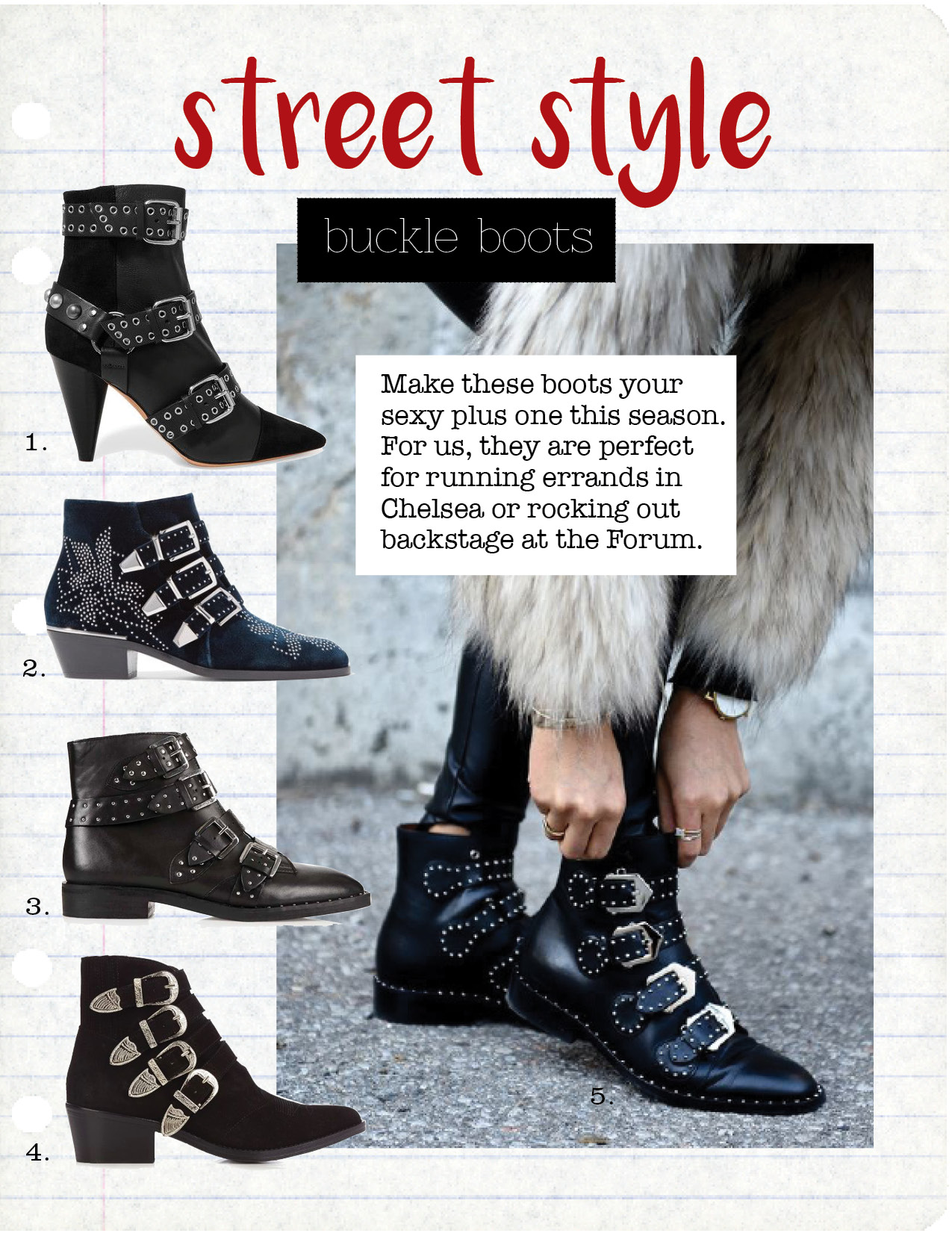 1. ISABEL MARANT LYSETT BUCKLED LEATHER AND SUEDE BOOTS, $781,  NET-A-PORTER.COM  2. CHLOE SUSANNA STUDDED VELVET ANKLE BOOTS, $1435,  NET-A-PORTER.COM  3. TOP SHOP AMY STUDDED ANKLE BOOTS, $160,  US.TOPSHOP.COM  4. TOGA BUCKLE SUEDE ANKLE BOOTS, $415,  MATCHESFASHION.COM  5. GIVENCHY STUDDED ANKLE BOOTS IN BLACK LEATHER, $1395,  NORDSTOM.COM