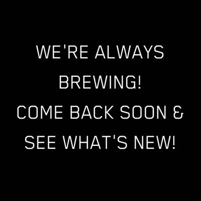 We're always brewing, so come back soon for more new beers!.png