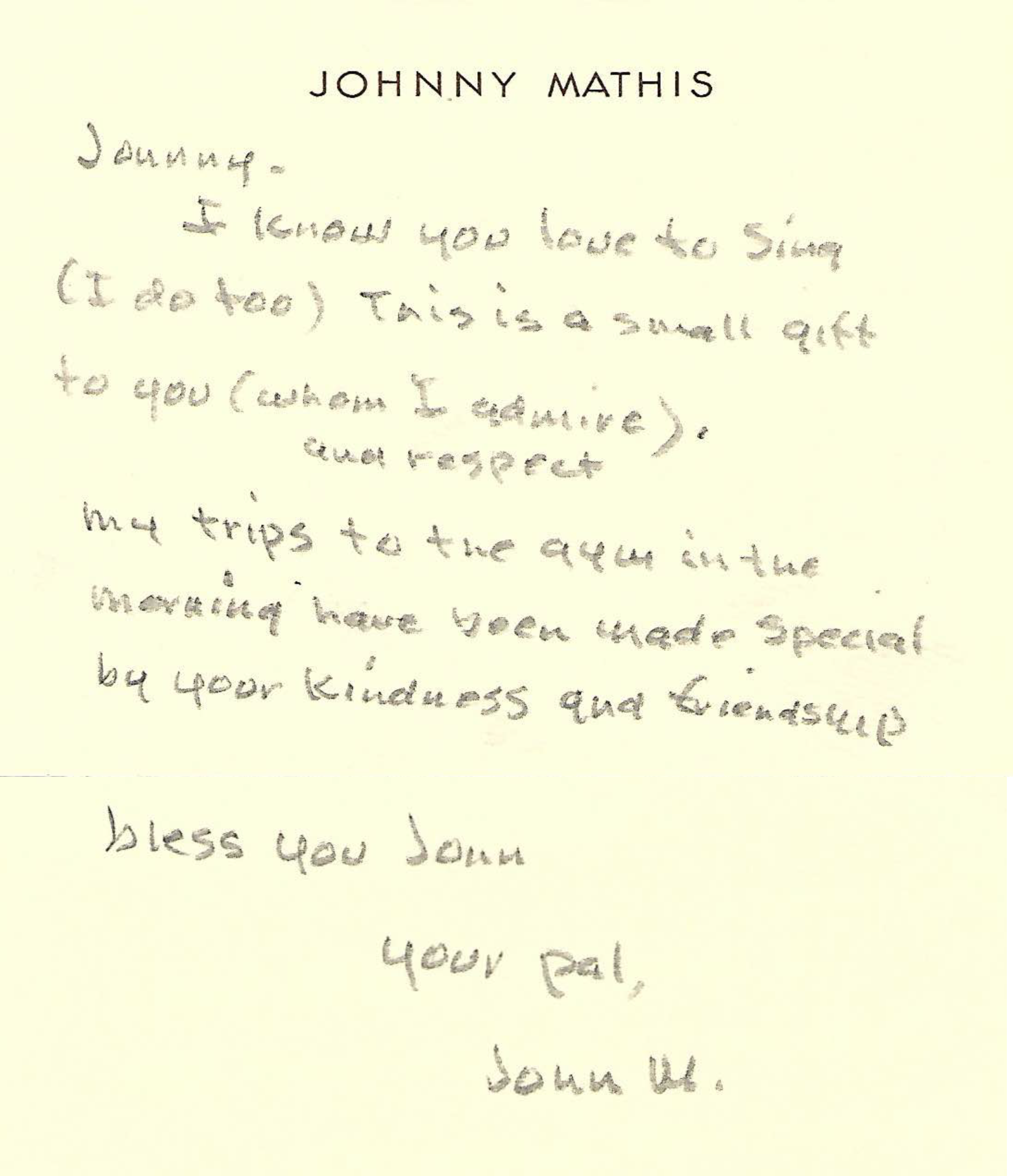 """Johnny - I know you love to sing (I do too). This is a small gift to you (whom I admire and respect). My trips to the gym in the morning have been made special by your kindness and friendship. Bless you John."" - Your Pal,John M."