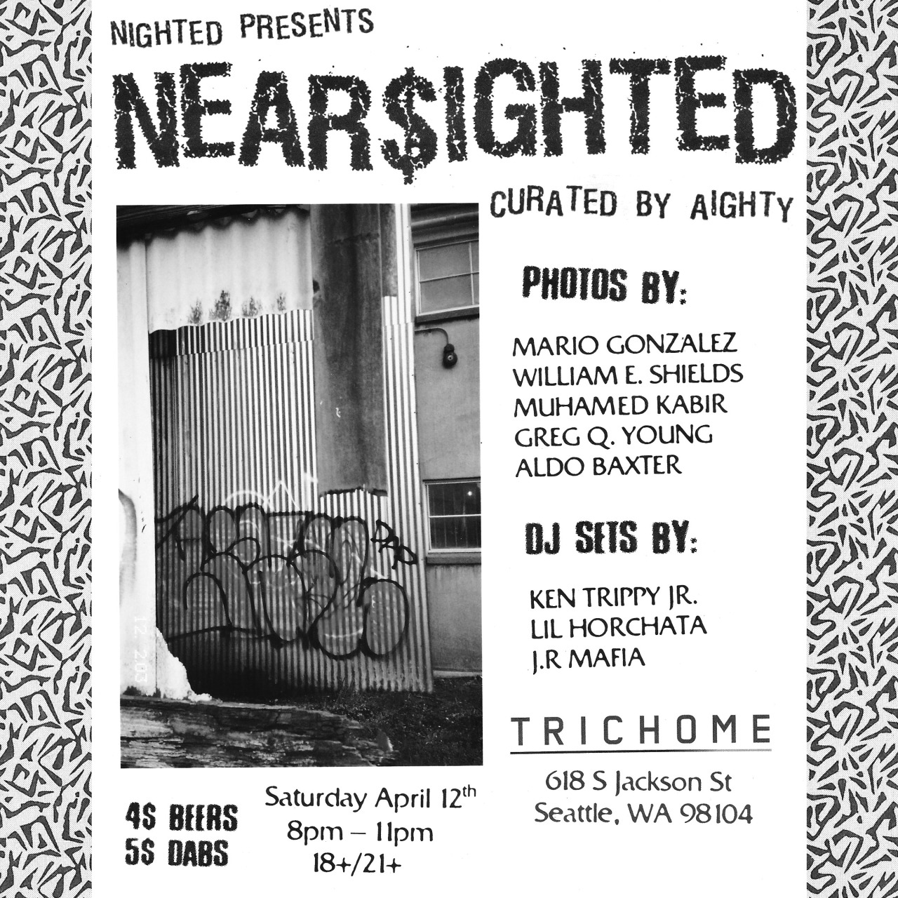 aighty :      SEATTLE: April 12th @ Trichome . PHOTOS,BEERS,DABS AND NEW RAP ALL NIGHT.    NEARSIGHTED at Trichome presented by Nighted.    Photos by Mario Gonazalez, William E. Shields, Muhamed Kabir, Greg Q Young, and Aldo Baxter    Dj Sets by Ken Trippy Jr, Lil Horchata, and J.R Mafia    Curated by Aighty    $4 BEERS & $5 DABS  18/21+ NO COVER   618 S. Jackson St.  Seattle WA 98104
