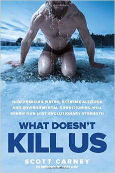 What Doesn't Kill Us: How Freezing Water, Extreme Altitude and Environmental Conditioning Will Renew Our Lost Evolutionary Strength by Scott Carney