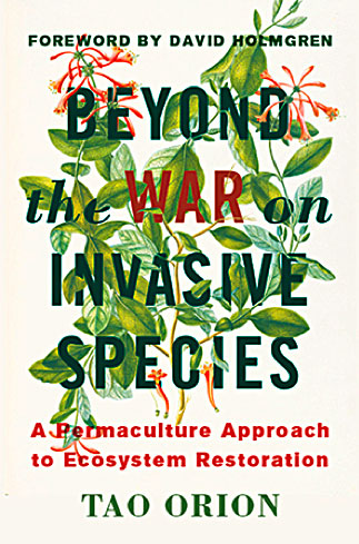 Beyond the War on Invasive Species: A Permaculture Approach to Ecosystem Restoration  by Tao Orion