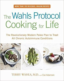 The Wahls Protocol Cooking For Life: The Revolutionary Modern Paleo Plan to Treat All Chronic Autoimmune Conditions  by Dr. Terry Wahls and Eve Adamson