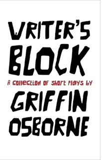 Writer's Block - A collection of short plays written between 2010 and 2014, including 'Chapter 8' and 'Fallen Suns', available for purchase at http://www.lulu.com/shop/griffin-osborne/writers-block/paperback/product-21483419.html