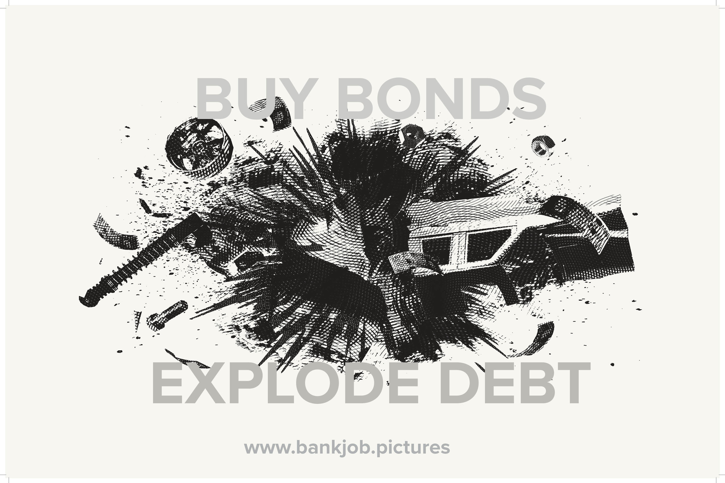 BUYING BONDS FINANCES THIS EXPLOSION - ITS FILMING, EXHIBITION TRANSFORMATION AND DISTRIBUTION. IT INCREASES THE IMPACT OF THIS ACT OF DEBT CANCELLATION AND EXPLODES THE CONVERSATION INTO PUBLIC CONSCIOUSNESS THROUGH THE MAKING AND DISTRIBUTION OF THE FILM 'BANK JOB.'.