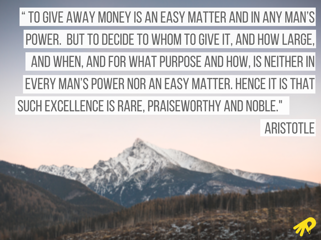 """"""" To give away money is an easy matter and in any man's power. But to decide to whom to give it, and how large, and when, and for what purpose and how, is neither in every man's power nor an easy matter. Hence it is .png"""