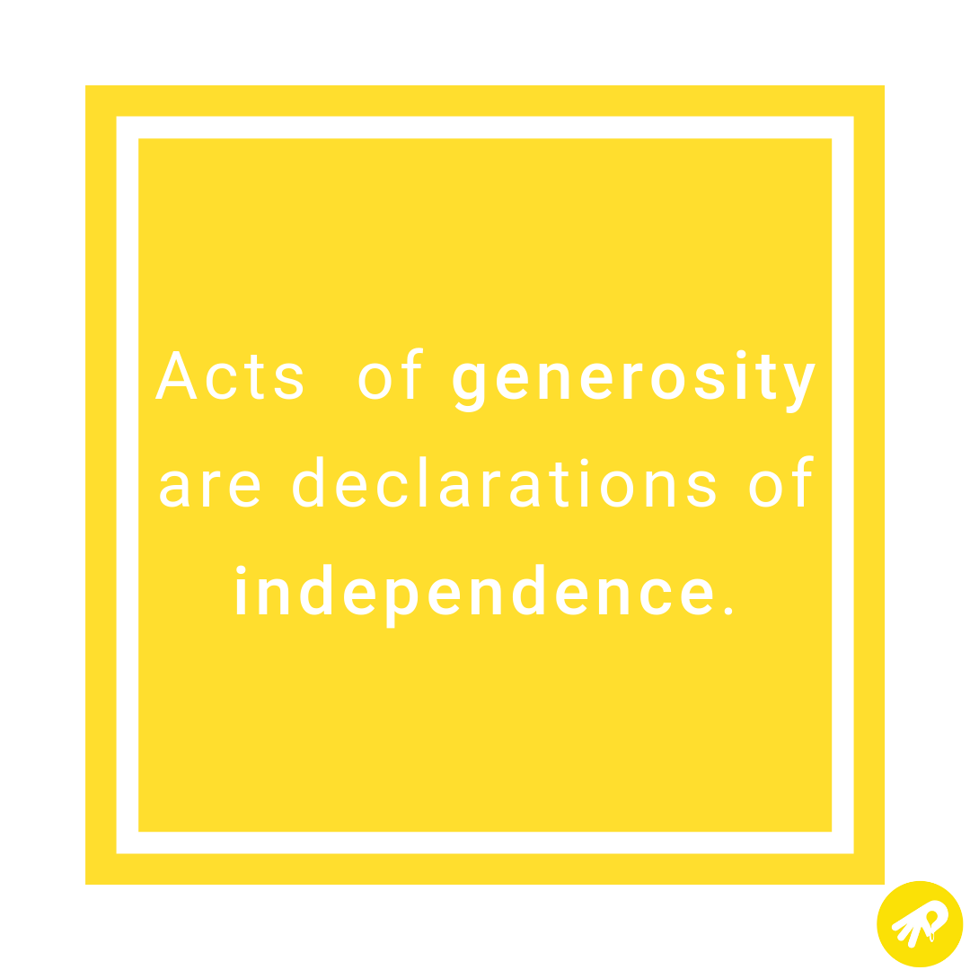 Acts of generosity are declarations of independence..png