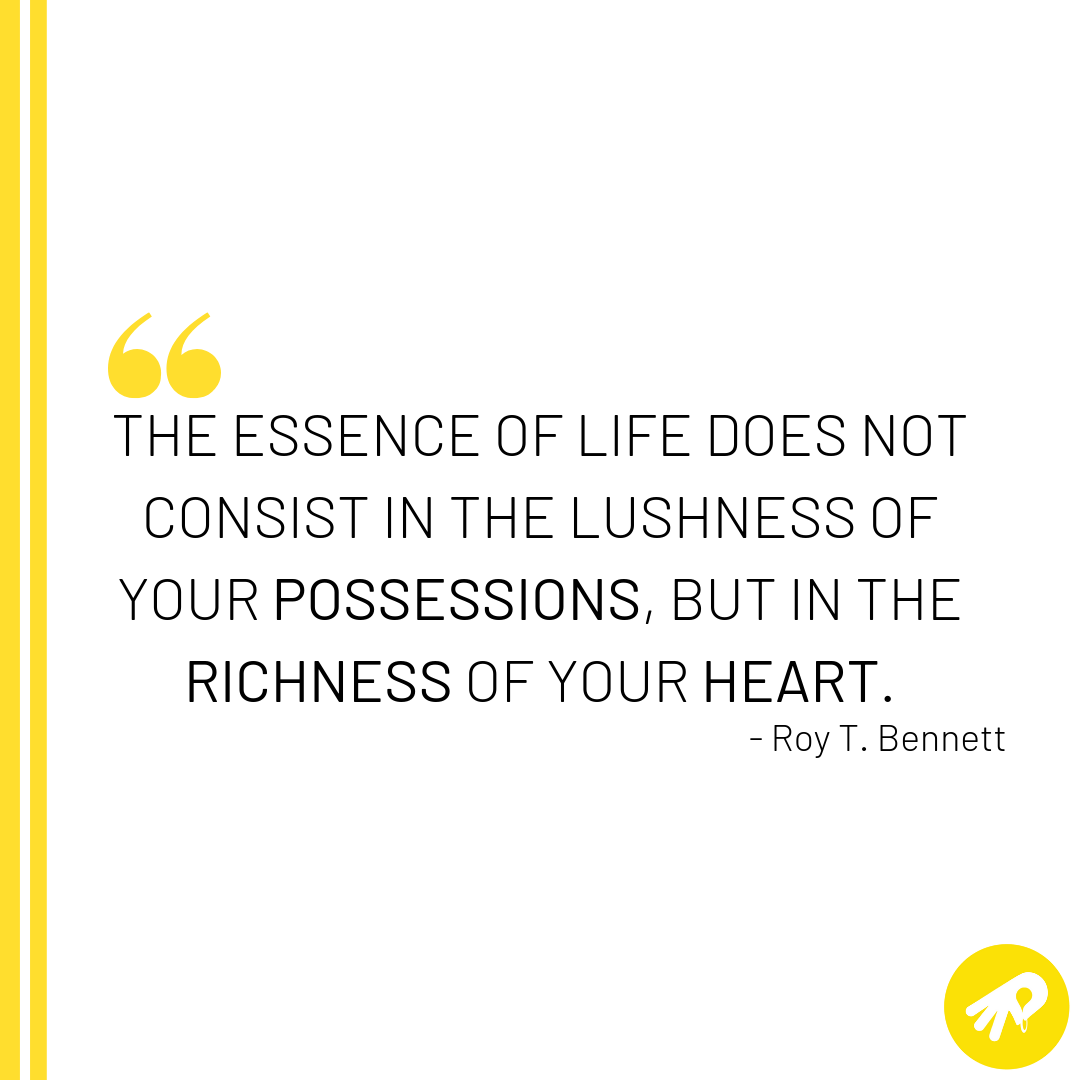 The essence of life does not consist in the lushness of your possessions, but in the richness of your heart..png