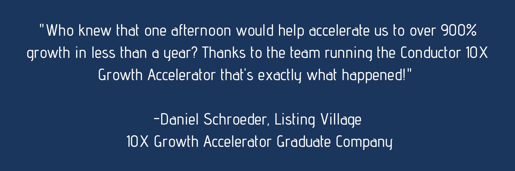 %22Who knew that one afternoon would help accelerate us to over 900% growth in less than a year? Thanks to the team running the Conductor 10X Growth Accelerator that's exactly what happened!%22 -Daniel Shro.png