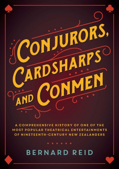 Conjurors Cardsharps and Conmen, Bernard Reid  A comprehensive history of one of the most popular theatrical entertainments of nineteenth-century New Zealanders.