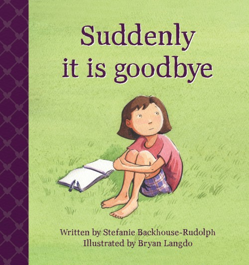 Suddenly it is goodbye,Stefanie Backhouse-Rudolph  ISBN: 978-0-473-30215-3   A story for everyone who has lost a sibling.  When a sibling dies many things change in a child's life – family structure, daily routine, their friend's behaviour, parents who are upset and not coping, a feeling of tremendous loss and sadness. Children will experience all sorts of feelings.  This book helps children to understand and talk about their grief and to understand that their feelings are normal and part of the healing process.  For ages 2 – 13, but can be helpful for everyone who has lost a sibling.