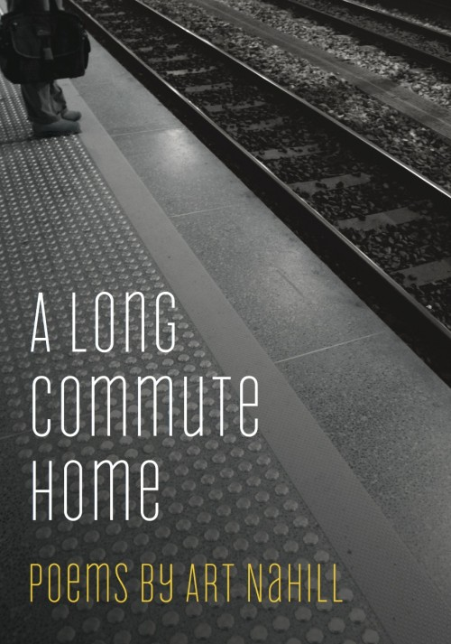 "A Long Commute Home, Art Nahill  Through language and imagery that is clear and engaging, these poems explore the metaphorical state of ""commuting"", of traveling from one place to another- from home to work, from childhood to young adulthood to middle age, from health to sickness, from one hemisphere to another- and the many lives that intersect with one's chosen trajectory along the way. These poems traverse the diverse landscapes of family and suburban life as they invite the reader on a journey that is warm, often humorous, and passionately human."