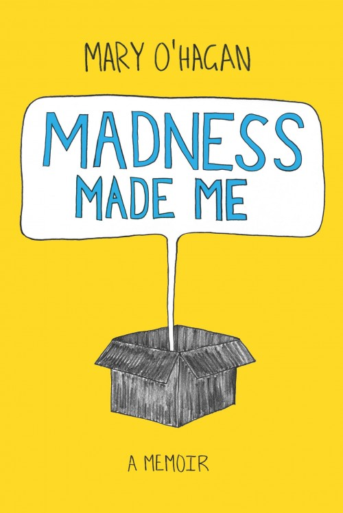 Madness Made Me, Mary O'Hagan   Cover design by George Connor  ISBN: 978-1-927-21346-9  After her journey through madness, Mary O'Hagan realised the mental health system and society did more harm than good.Madness Made Me is a myth-busting account of madness and our customary responses to it through the lens of lived experience. O'Hagan's journey took her from the psychiatric hospital to the United Nations and many places in between as a leader in the international mad movement. Her fundamental message is that madness is a profoundly disruptive but full human experience. The trouble is most people don't see it that way, from the experts who make up clever theories about brain disease to the people down the road who have irrational fears about the mentally ill.  Madness Made Me is a compelling and beautifully written book that uncovers widespread injustice. It ends with vision for a world that holds hope for people with mental distress and treats them with respect and humanity.