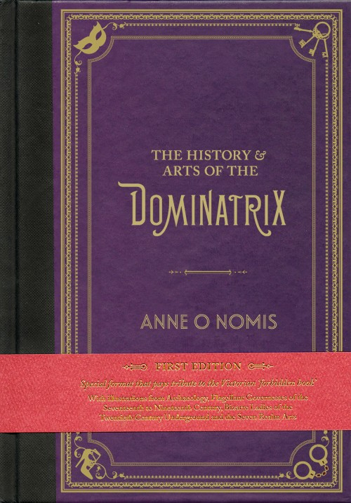 "The History & Arts of the Dominatrix, Anne O Nomis  ISBN: 978-0-9927010-0-0  ""This book is the illustrated treatise on the Dominatrix throughout history, and her practices as arts.  No book previously existed on the subject. Anne O Nomis set to work meticulously researching the most discreet and mysterious occupation of the Dominatrix. This book reveals the ancient roots of the Dominatrix lie within sacred rituals to a Goddess Inanna who ruled one of the most important cities of the ancient world, the city of Uruk (or Warka). With a Masters degree in archaeology and art history, Nomis has included exerts of a hymn to the Goddess with rites of gender transformation, punishment, pain and ecstasy, linked to the high en-priestess named Enheduanna, and images of the Goddess."