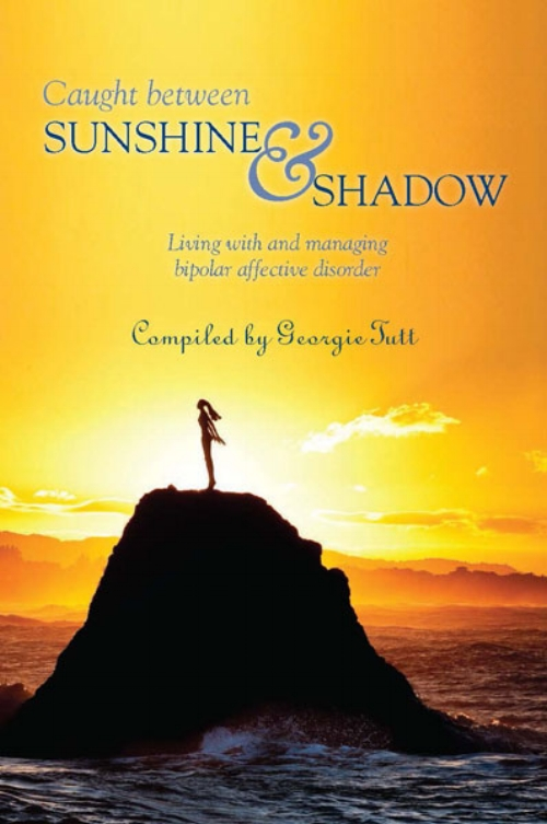 Caught Between Sunshine and Shadow, Compiled by Georgie Tutt   Caught Between Sunshine and Shadow  is a collection of stories and poems written by people who have bipolar disorder and are managing their condition and are able live fulfilled lives despite their diagnosis. The book includes the stories and poems of more than thirty New Zealanders – from teenagers to octogenarians, males and females from all walks of life, who have found the courage to speak out about their experiences in the hope that their stories will be a source of inspiration for others.   Bipolar Affective Disorder or Manic Depression as it used to be called is a serious mental illness which occurs in around 1% of the population. It is a recurring disorder which affects a person's mood. Everybody has changes in moods, good days and bad days but a person who has bipolar disorder will experience excessive mood swings from extreme elation (the mania) to profound depression. Although there has been a lot of research into bipolar the actual cause is not really fully understood.