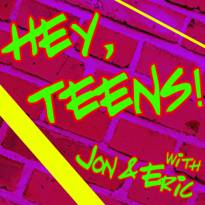 Hey, Teens! with Jon & Eric