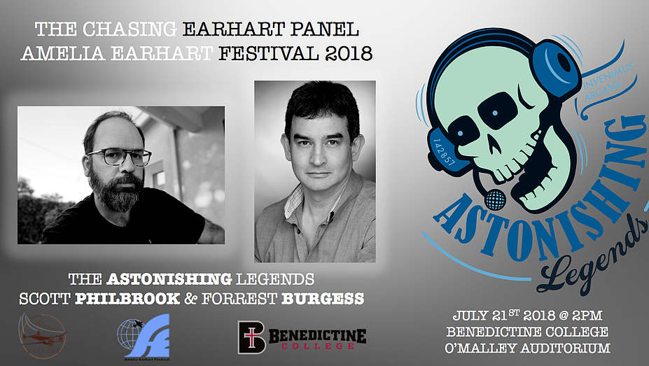 And then Scott and Forrest will be on the  Chasing Earhart Discussion Panel  along with many other much more distinguished guests at  Benedictine College's O'Malley Auditorium  for the  Amelia Earhart Festival , July 21, 2018, at 2:00 p.m.in Atchison, Kansas. The festival runs from Friday, July 20, to Saturday, July 21, and full details of events and schedules can be found here: http://visitatchison.com/event/amelia-earhart-festival/ . Get your tickets to the  Discussion Panel  here: https://chasingearhart.app.rsvpify.com  and check out the Chasing Earhart Project's Facebook page for more info: https://www.facebook.com/events/204863036728346/  Come be a part of history!