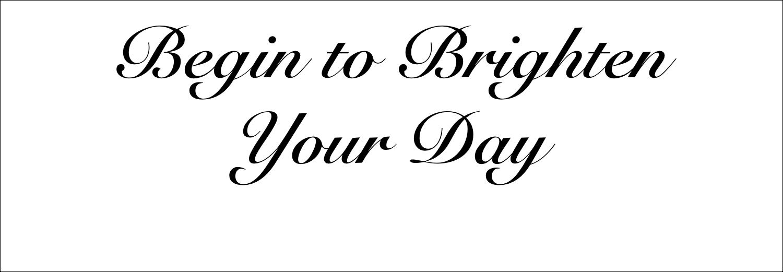 Begin to Brighten Your Day
