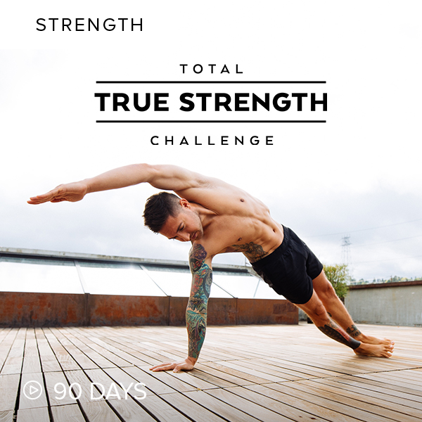 Total True Strength Challenge    Join the Total True Strength Challenge, a 90-day program that will get you into the best shape of your life. Whether you're a beginner or advanced practitioner, there's a track specifically for you.