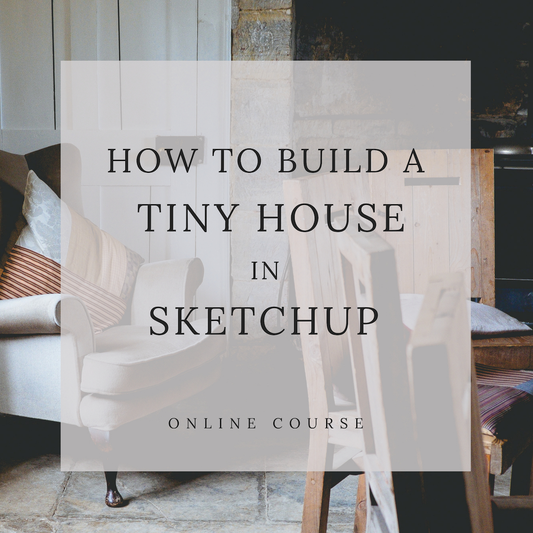 How to Build your Tiny House in Sketchup Class
