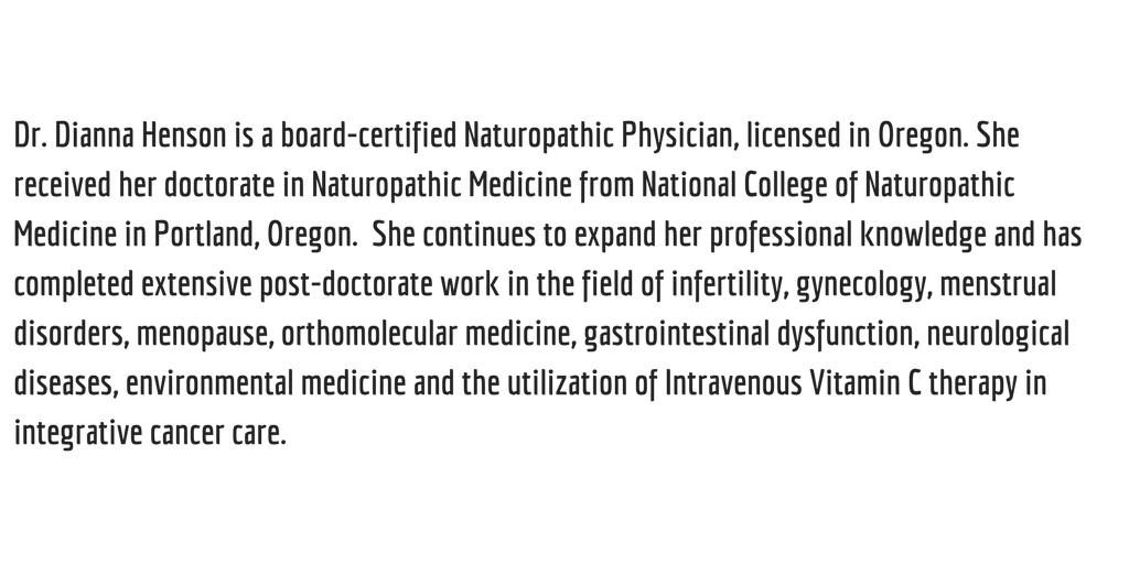 Dr. Dianna Henson is a board-certified Naturopathic Physician, licensed in Oregon. She received her doctorate in Naturopathic Medicine from National College of Naturopathic Medicine in Portland, Oregon. Sh.png